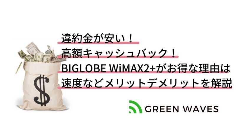 違約金が安い! 高額キャッシュバック! BIGLOBE WiMAX2+がお得な理由は 速度などメリットデメリットを解説