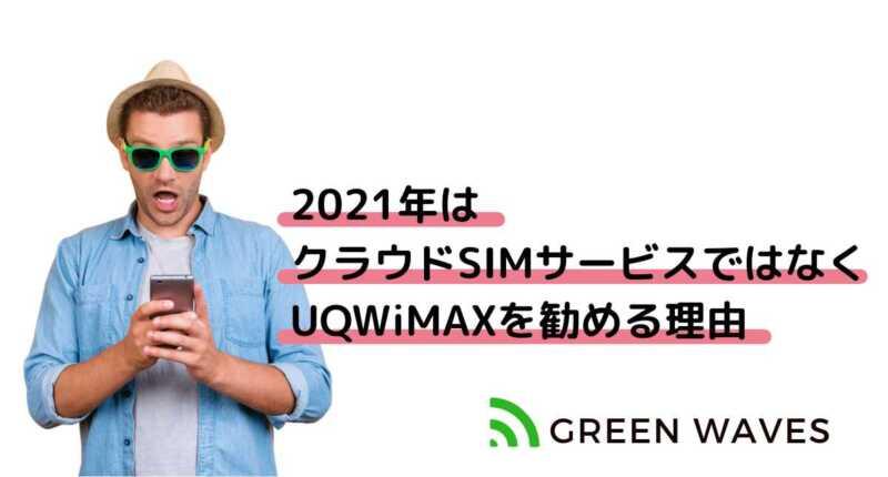 2021年は クラウドSIMサービスではなく UQWiMAXを勧める理由