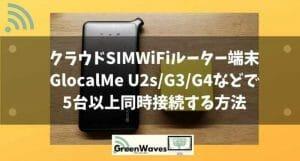 クラウドSIMWiFiルーター端末GlocalMe U2s/G3/G4などで5台以上同時接続する方法