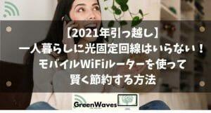 【2021年引っ越し】一人暮らしに光固定回線はいらない!モバイルWiFiルーターを使って賢く節約する方法