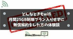 どんなときもwifiで月間25GB制限組入りをせずに無償解約をした方の体験談