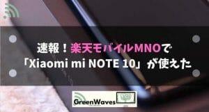 楽天モバイルMNOは対象外機種の「Xiaomi mi NOTE 10」で動作する※liteも動作とのこと