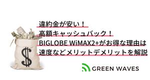 違約金が安くて高額キャッシュバックあり!BIGLOBE WiMAX2+がお得な理由は|速度などメリットデメリット...
