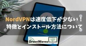 【遅い?速い?】NordVPNは速度低下が少ない!特徴とインストール方法について解説!