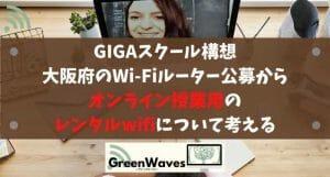 GIGAスクール構想や大阪府のWi-Fiルーター公募からオンライン授業用のレンタルwifiについて考える