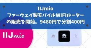 IIJmioみおふぉん、ファーウェイ製モバイルWIFIルーターの販売を開始。