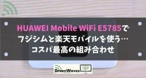 HUAWEI Mobile WiFi E5785でフジシムと楽天モバイルを使う…コスパ最高の組み合わせ