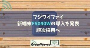 フジワイファイ、新端末FS040Wの導入を発表。順次採用へ。
