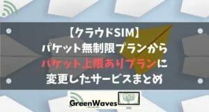 【クラウドSIM】パケット無制限プランからパケット上限ありプランに変更したサービスまとめ