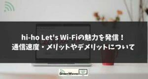 hi-ho Let's Wi-Fiの魅力を発信!通信速度・メリットやデメリットについて解説。キャンペーンでさ...