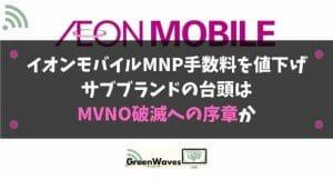 イオンモバイル、2020年11月1日よりMNP手数料を値下げ|サブブランドの台頭はMVNO破滅への序章か