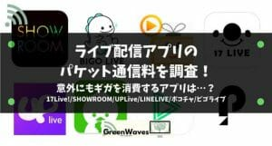 ライブ配信アプリのパケット通信料を調査!意外にもギガを消費するアプリは…?|17Live!/SHOWROOM/UPLiv...