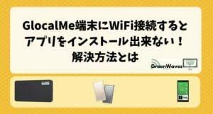 GlocalMe端末にWiFi接続するとアプリをインストール出来ない!解決方法とは