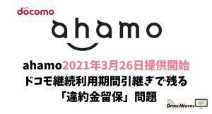 ahamo2021年3月26日提供開始|ドコモ継続利用期間引継ぎで残る「違約金留保」問題