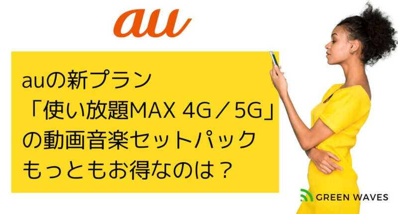 auの新プラン 「使い放題MAX 4G/5G」 の動画音楽セットパックの詳細 もっともお得なのは?