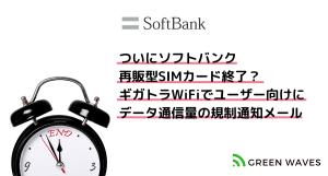 ついにソフトバンク再販型SIMカード利用のサービス、終焉に向かう様子…ギガトラWiFiでユーザー向けにデ...