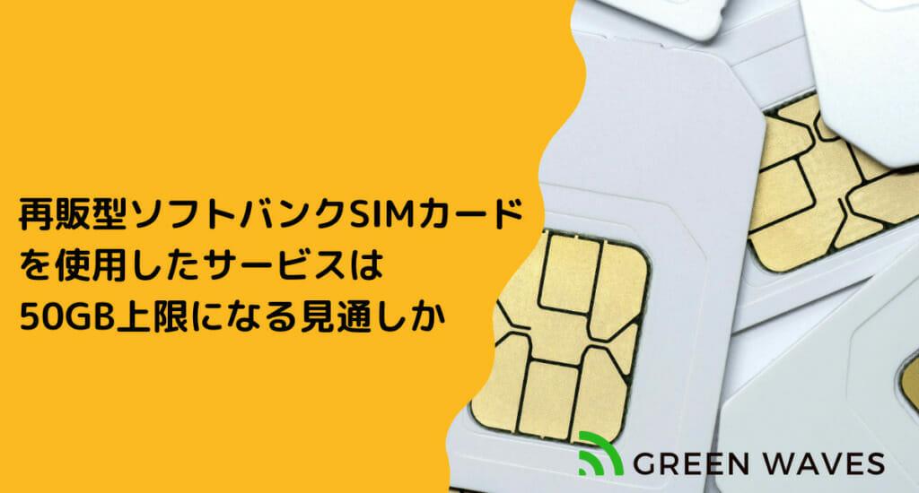 再販型ソフトバンクSIMカード を使用したサービスは 50GB上限になる見通しか
