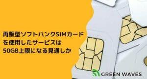 ギガトラWiFiをはじめ再販型ソフトバンクSIMカードを使用したサービスは50GB上限になる見通しか